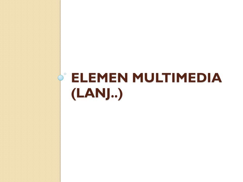 ELEMEN MULTIMEDIA (LANJ..)