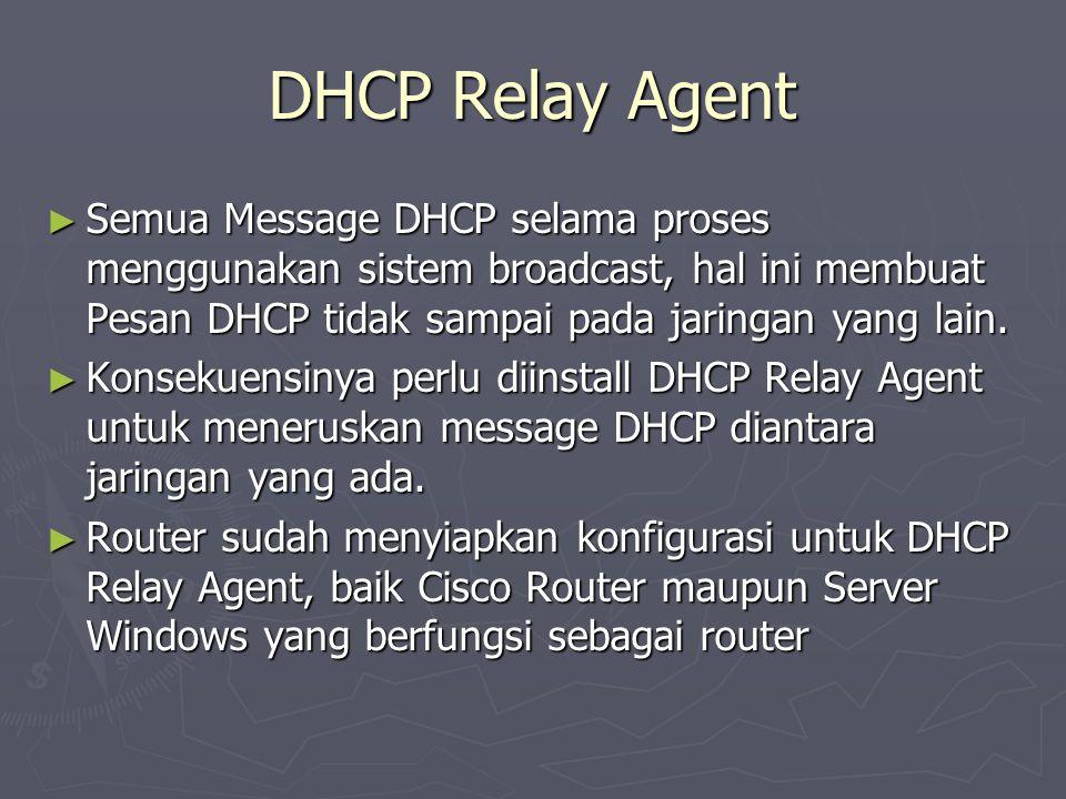 DHCP Relay Agent Semua Message DHCP selama proses menggunakan sistem broadcast, hal ini membuat Pesan DHCP tidak sampai pada jaringan yang lain.