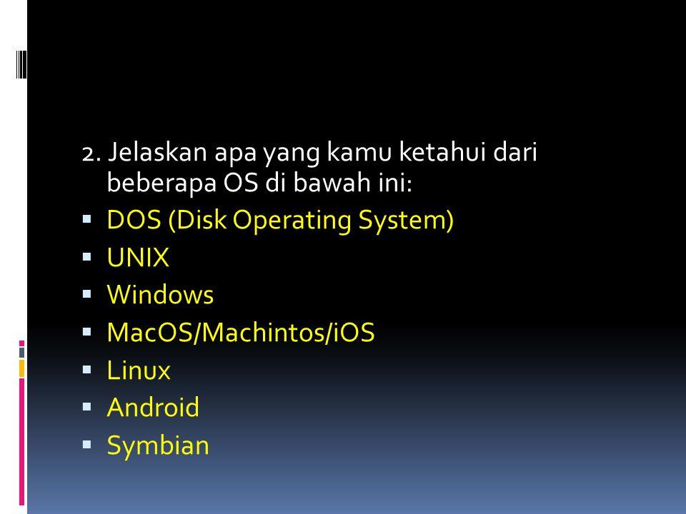 2. Jelaskan apa yang kamu ketahui dari beberapa OS di bawah ini:
