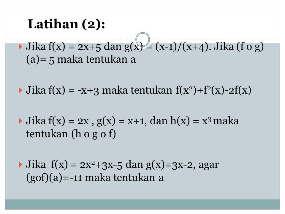 Latihan (2): Jika f(x) = 2x+5 dan g(x) = (x-1)/(x+4). Jika (f o g) (a)= 5 maka tentukan a. Jika f(x) = -x+3 maka tentukan f(x2)+f2(x)-2f(x)