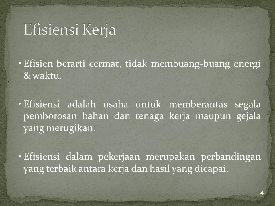 Efisiensi Kerja Efisien berarti cermat, tidak membuang-buang energi & waktu.