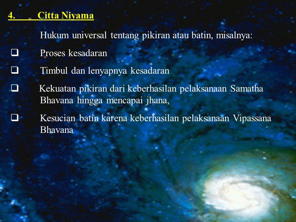 4. Citta Niyama Hukum universal tentang pikiran atau batin, misalnya: Proses kesadaran. Timbul dan lenyapnya kesadaran.