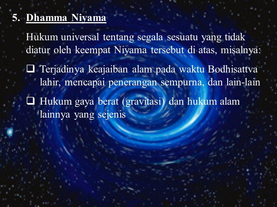 Dhamma Niyama Hukum universal tentang segala sesuatu yang tidak diatur oleh keempat Niyama tersebut di atas, misalnya: