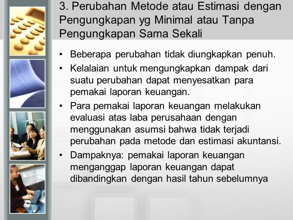 3. Perubahan Metode atau Estimasi dengan Pengungkapan yg Minimal atau Tanpa Pengungkapan Sama Sekali