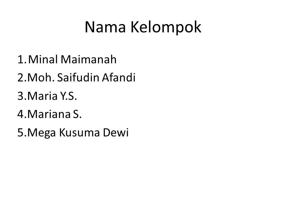 Nama Kelompok 1. Minal Maimanah 2.Moh. Saifudin Afandi 3.Maria Y.S. 4.Mariana S. 5.Mega Kusuma Dewi