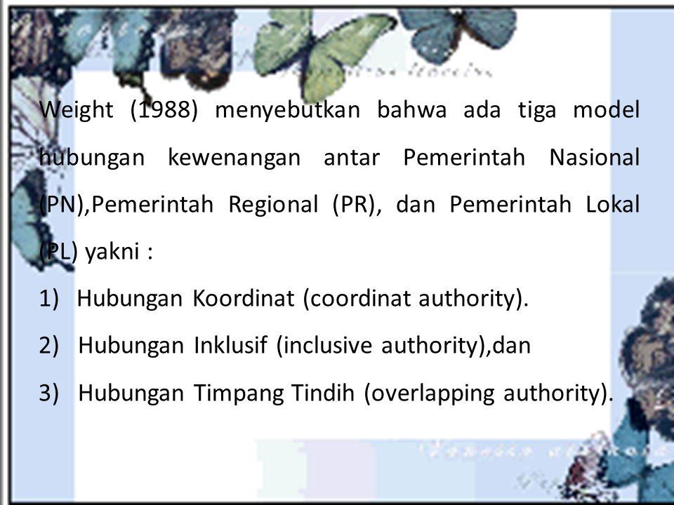 Weight (1988) menyebutkan bahwa ada tiga model hubungan kewenangan antar Pemerintah Nasional (PN),Pemerintah Regional (PR), dan Pemerintah Lokal (PL) yakni :