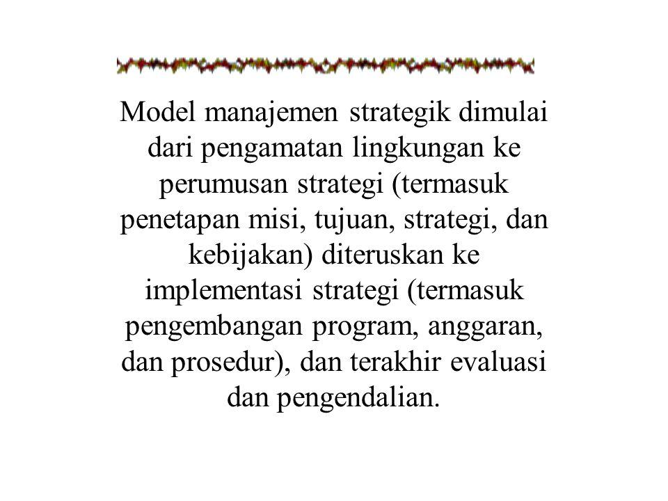 Model manajemen strategik dimulai dari pengamatan lingkungan ke perumusan strategi (termasuk penetapan misi, tujuan, strategi, dan kebijakan) diteruskan ke implementasi strategi (termasuk pengembangan program, anggaran, dan prosedur), dan terakhir evaluasi dan pengendalian.