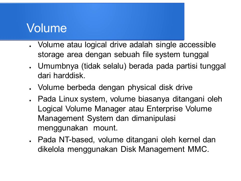 Volume Volume atau logical drive adalah single accessible storage area dengan sebuah file system tunggal.