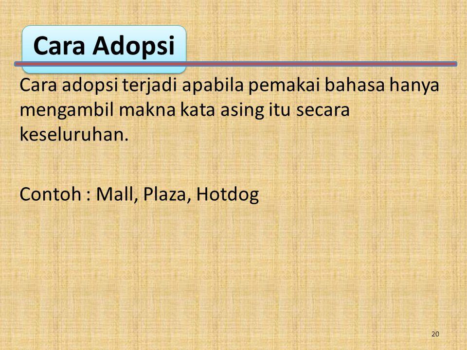Cara Adopsi Cara adopsi terjadi apabila pemakai bahasa hanya mengambil makna kata asing itu secara keseluruhan.