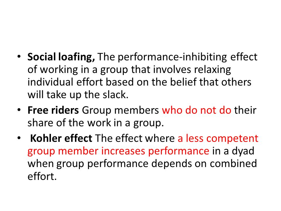 Social loafing, The performance-inhibiting effect of working in a group that involves relaxing individual effort based on the belief that others will take up the slack.