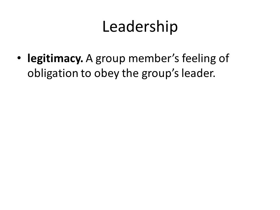 Leadership legitimacy. A group member's feeling of obligation to obey the group's leader.