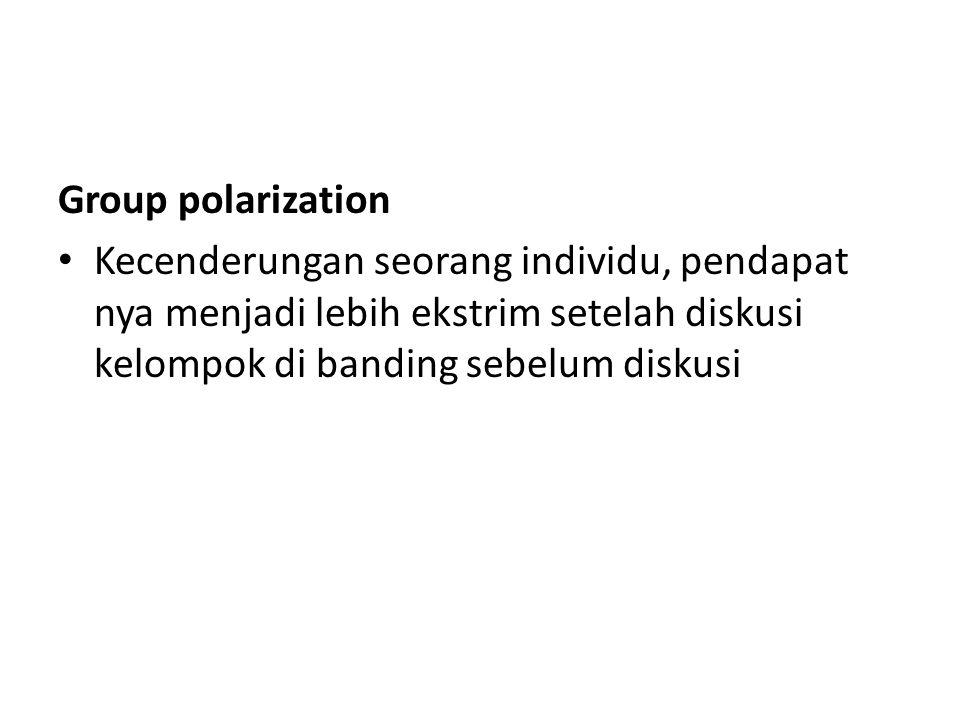 Group polarization Kecenderungan seorang individu, pendapat nya menjadi lebih ekstrim setelah diskusi kelompok di banding sebelum diskusi.