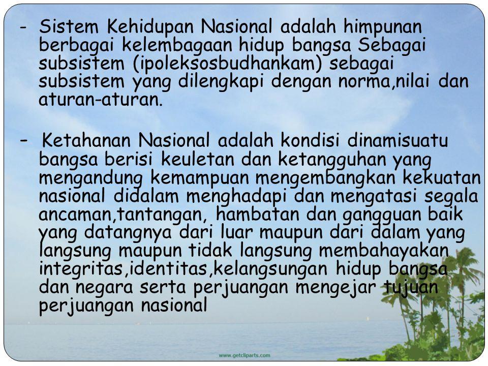 - Sistem Kehidupan Nasional adalah himpunan berbagai kelembagaan hidup bangsa Sebagai subsistem (ipoleksosbudhankam) sebagai subsistem yang dilengkapi dengan norma,nilai dan aturan-aturan.