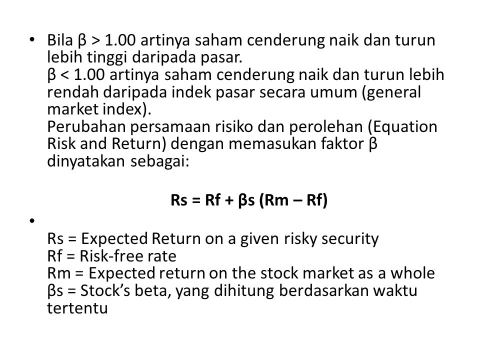 Bila β > 1.00 artinya saham cenderung naik dan turun lebih tinggi daripada pasar. β < 1.00 artinya saham cenderung naik dan turun lebih rendah daripada indek pasar secara umum (general market index). Perubahan persamaan risiko dan perolehan (Equation Risk and Return) dengan memasukan faktor β dinyatakan sebagai: