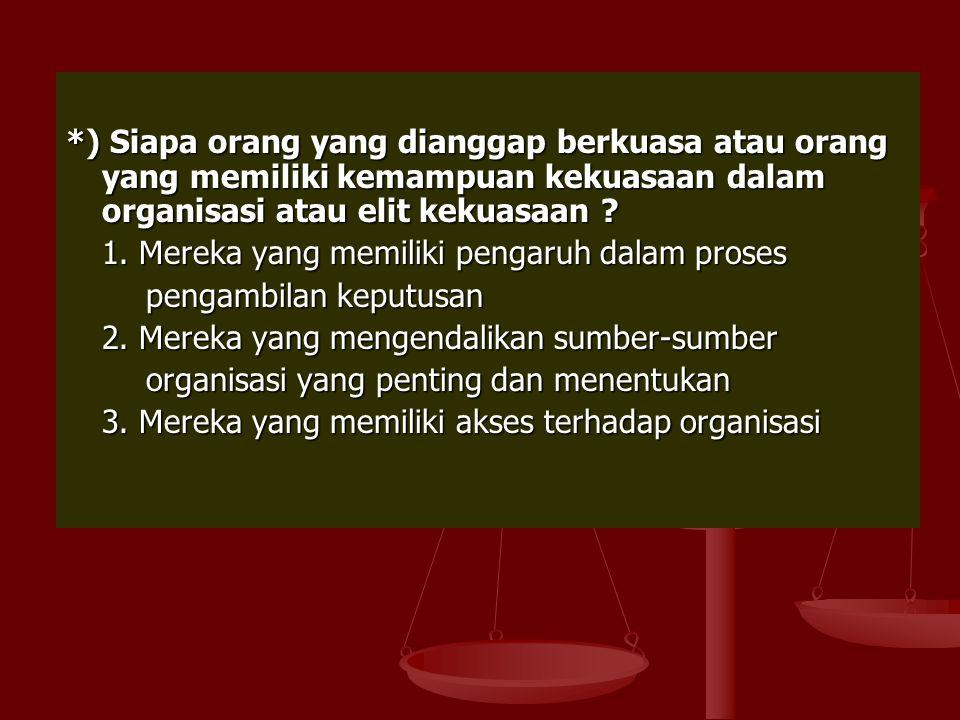 *) Siapa orang yang dianggap berkuasa atau orang yang memiliki kemampuan kekuasaan dalam organisasi atau elit kekuasaan