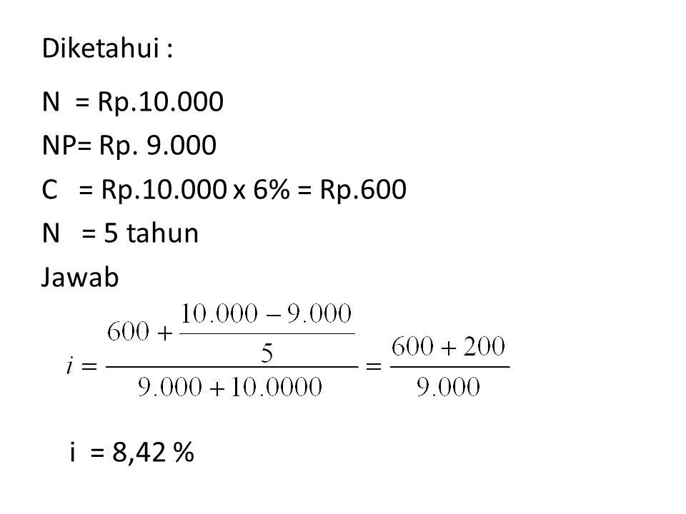 Diketahui : N = Rp.10.000 NP= Rp. 9.000 C = Rp.10.000 x 6% = Rp.600 N = 5 tahun Jawab i = 8,42 %