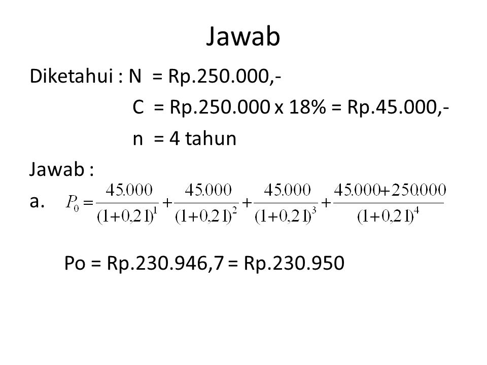 Jawab Diketahui : N = Rp.250.000,- C = Rp.250.000 x 18% = Rp.45.000,- n = 4 tahun Jawab : a.