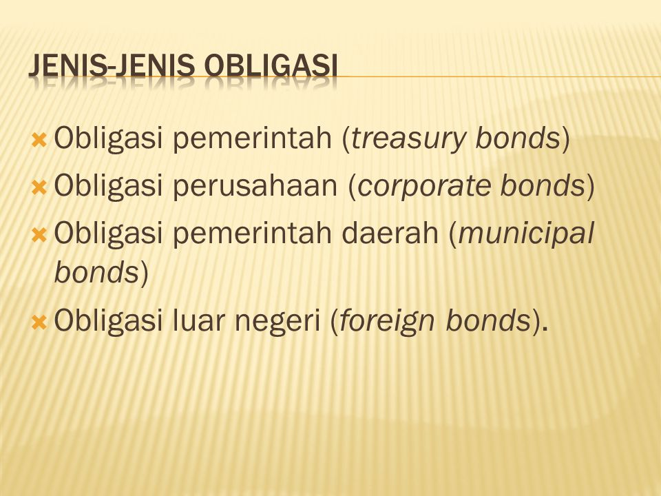 Jenis-Jenis Obligasi Obligasi pemerintah (treasury bonds) Obligasi perusahaan (corporate bonds) Obligasi pemerintah daerah (municipal bonds)