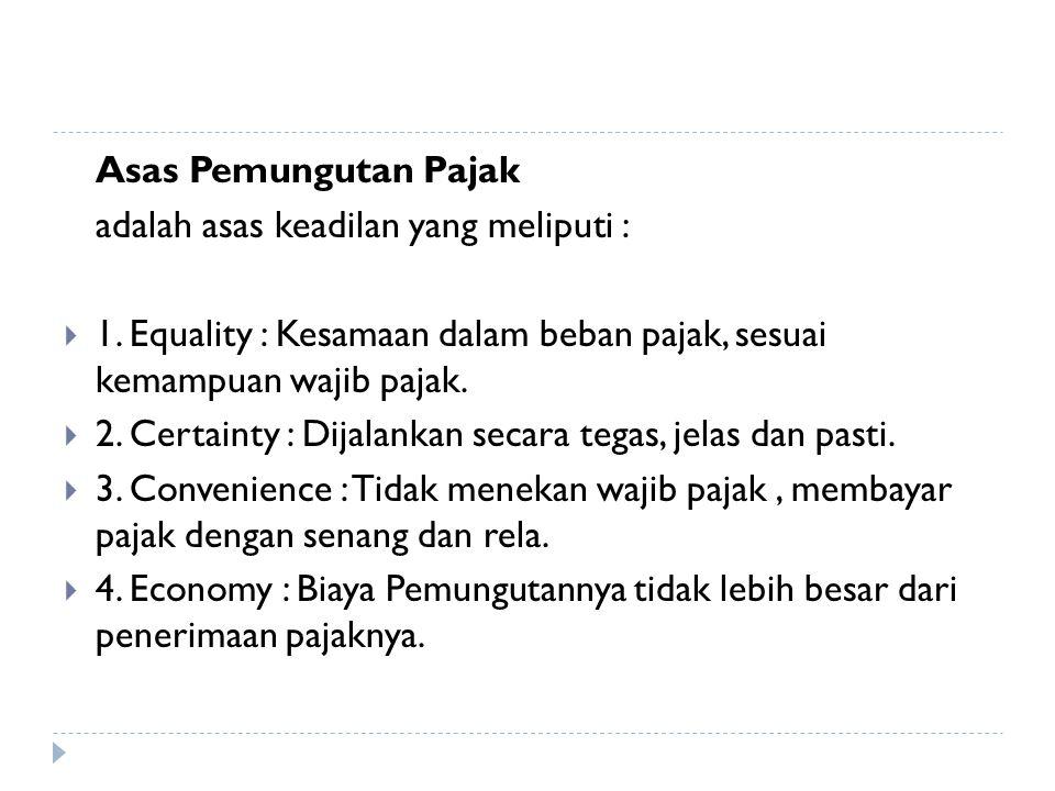 Asas Pemungutan Pajak adalah asas keadilan yang meliputi : 1. Equality : Kesamaan dalam beban pajak, sesuai kemampuan wajib pajak.