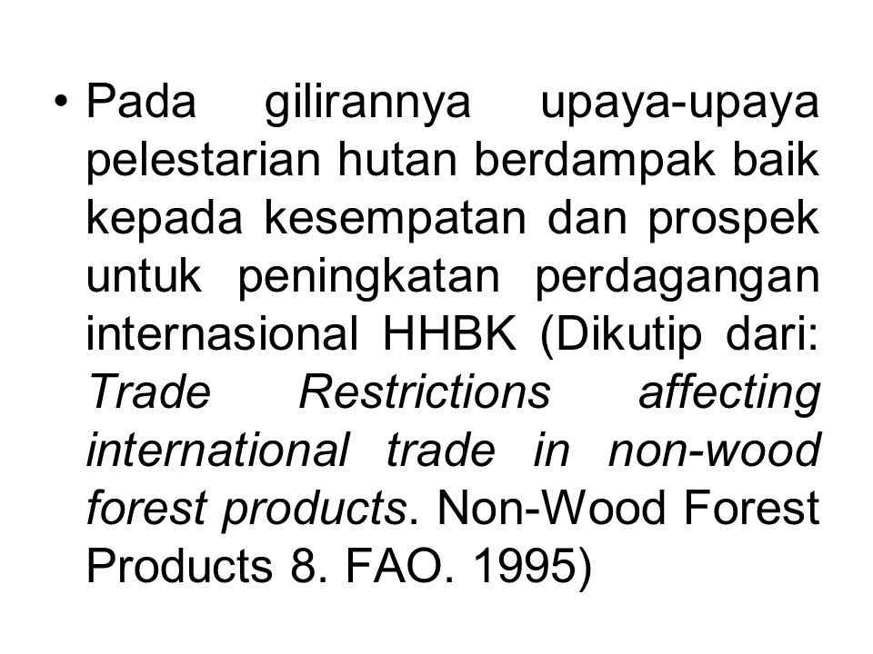 Pada gilirannya upaya-upaya pelestarian hutan berdampak baik kepada kesempatan dan prospek untuk peningkatan perdagangan internasional HHBK (Dikutip dari: Trade Restrictions affecting international trade in non-wood forest products.