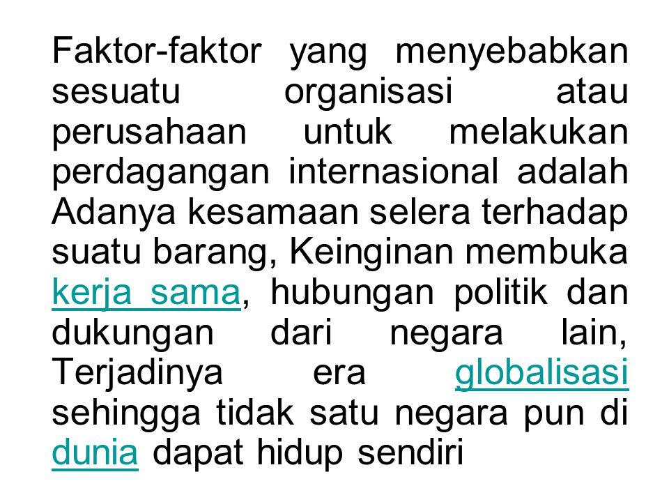 Faktor-faktor yang menyebabkan sesuatu organisasi atau perusahaan untuk melakukan perdagangan internasional adalah Adanya kesamaan selera terhadap suatu barang, Keinginan membuka kerja sama, hubungan politik dan dukungan dari negara lain, Terjadinya era globalisasi sehingga tidak satu negara pun di dunia dapat hidup sendiri