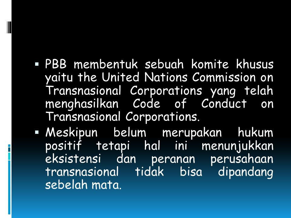 PBB membentuk sebuah komite khusus yaitu the United Nations Commission on Transnasional Corporations yang telah menghasilkan Code of Conduct on Transnasional Corporations.