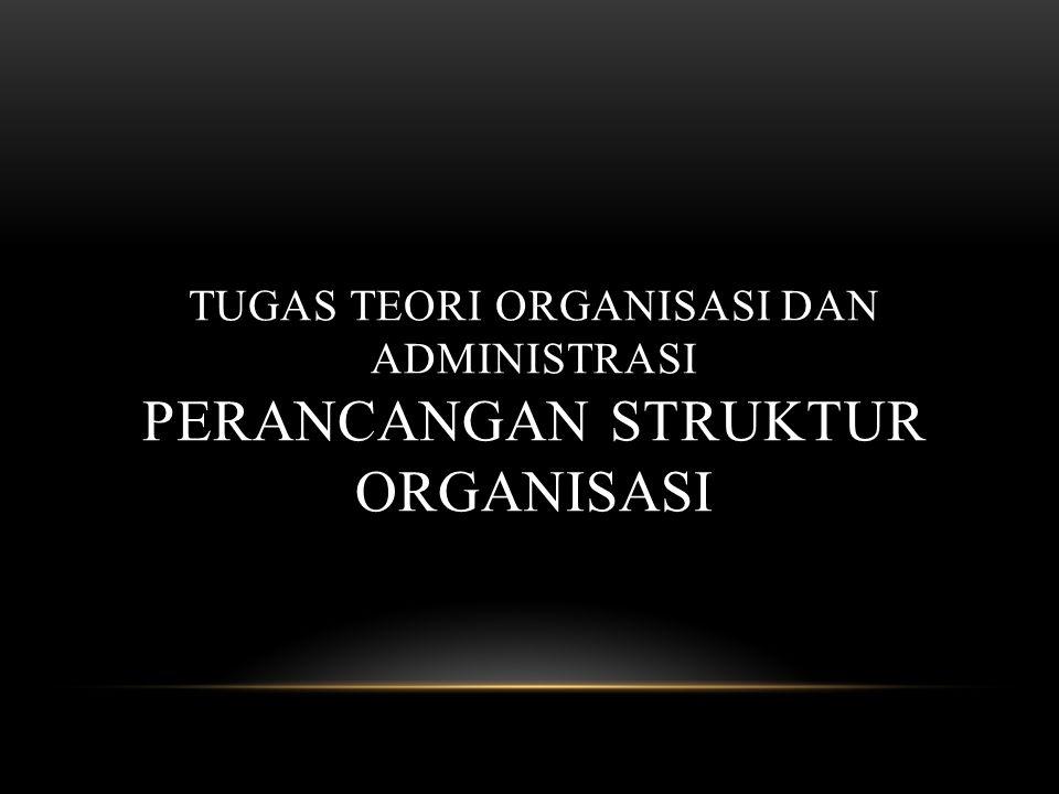 Tugas Teori Organisasi DAN Administrasi PERANCANGAN STRUKTUR ORGANISASI