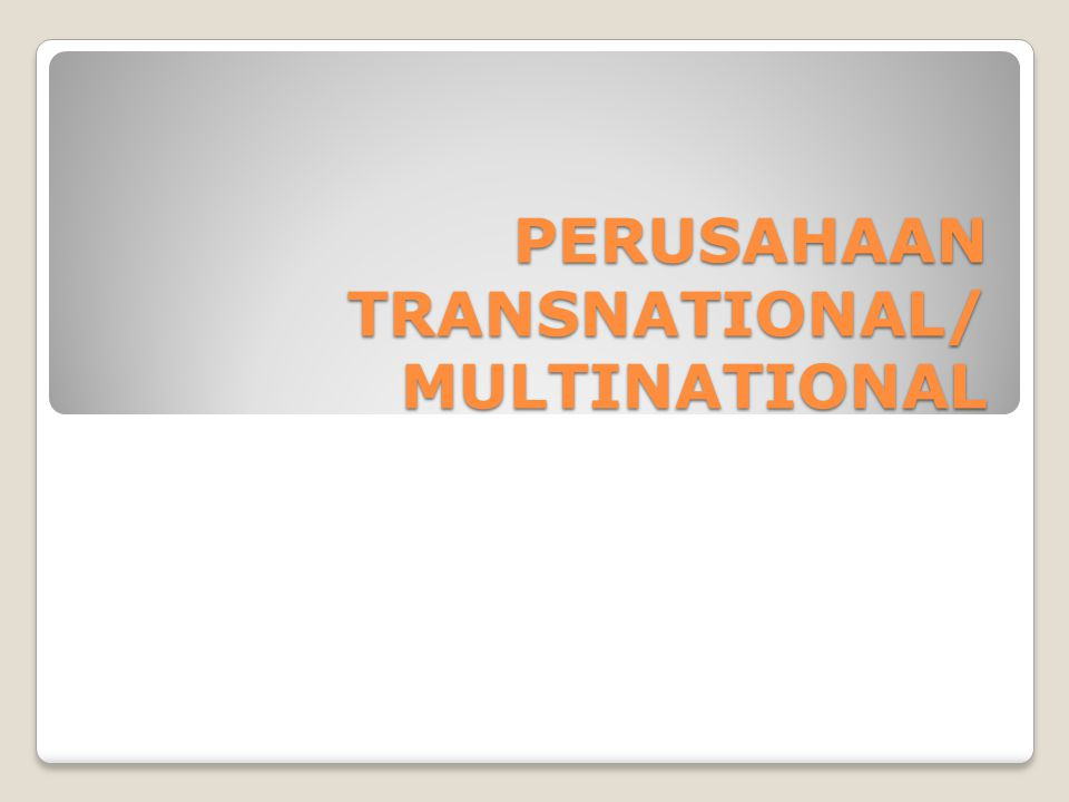 PERUSAHAAN TRANSNATIONAL/ MULTINATIONAL