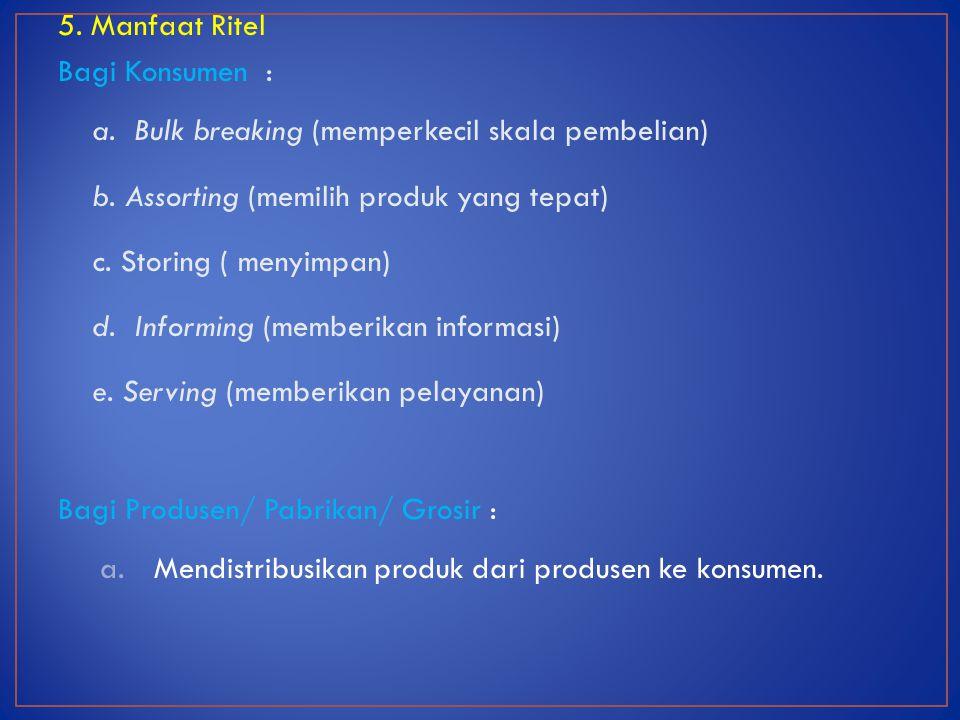 5. Manfaat Ritel Bagi Konsumen : a. Bulk breaking (memperkecil skala pembelian) b. Assorting (memilih produk yang tepat)