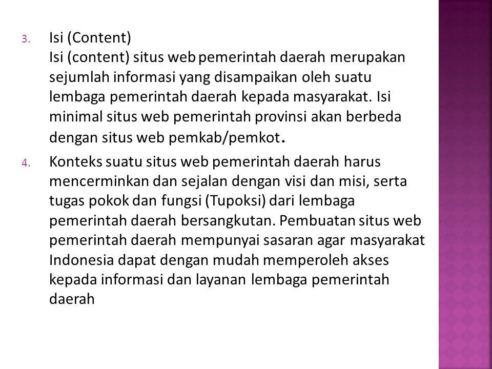 Isi (Content) Isi (content) situs web pemerintah daerah merupakan sejumlah informasi yang disampaikan oleh suatu lembaga pemerintah daerah kepada masyarakat. Isi minimal situs web pemerintah provinsi akan berbeda dengan situs web pemkab/pemkot.