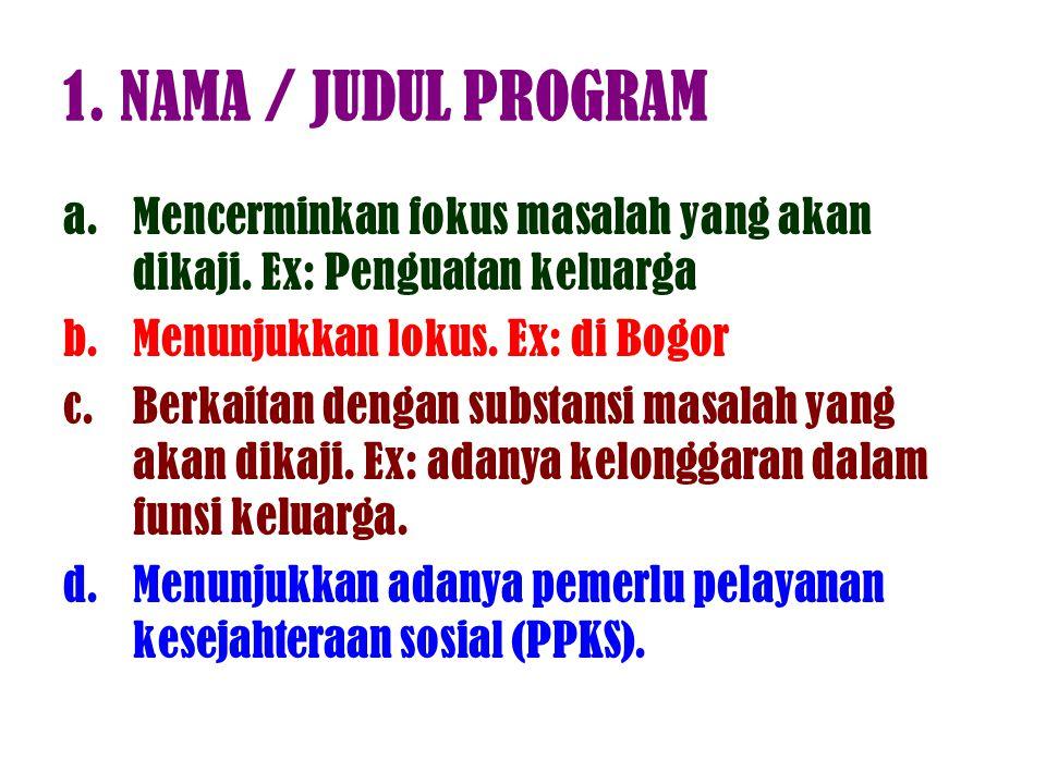 1. NAMA / JUDUL PROGRAM Mencerminkan fokus masalah yang akan dikaji. Ex: Penguatan keluarga. Menunjukkan lokus. Ex: di Bogor.