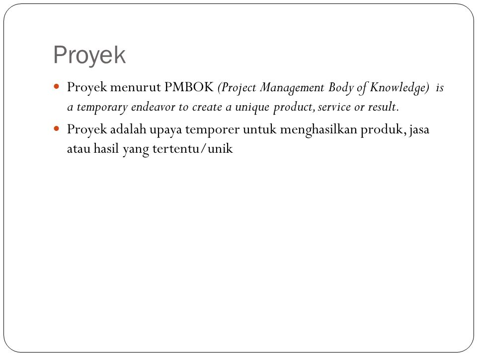 Proyek Proyek menurut PMBOK (Project Management Body of Knowledge) is a temporary endeavor to create a unique product, service or result.