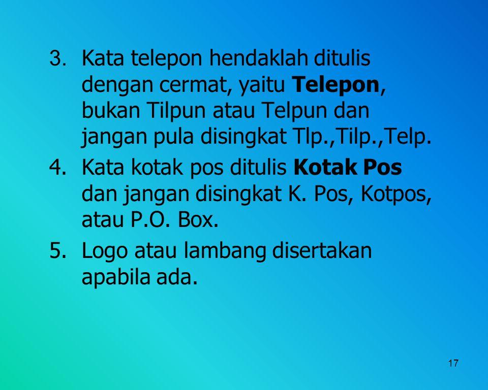 3. Kata telepon hendaklah ditulis dengan cermat, yaitu Telepon, bukan Tilpun atau Telpun dan jangan pula disingkat Tlp.,Tilp.,Telp.