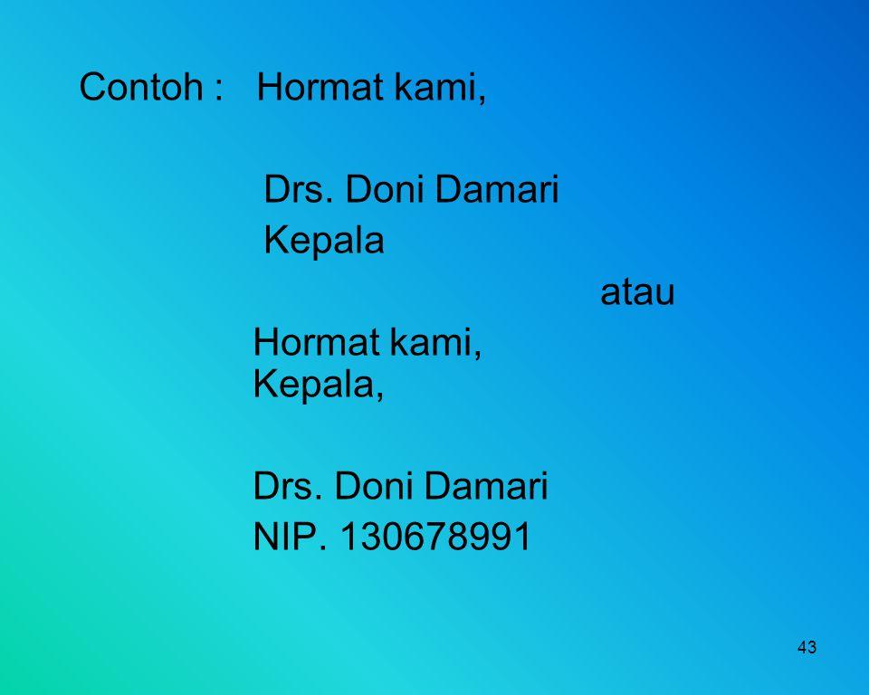 Contoh : Hormat kami, Drs. Doni Damari Kepala atau Hormat kami, Kepala, NIP. 130678991