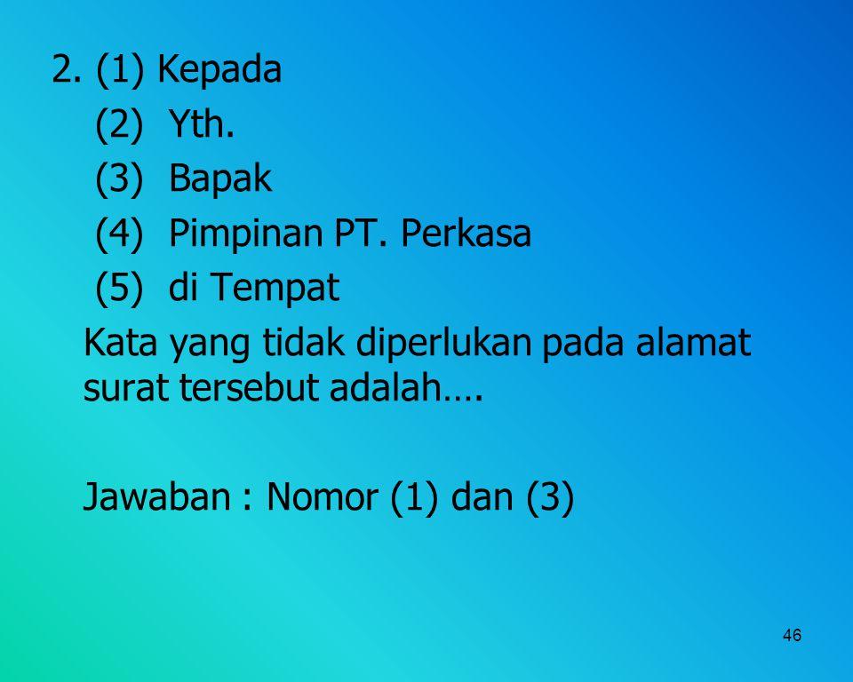 2. (1) Kepada (2) Yth. (3) Bapak. (4) Pimpinan PT. Perkasa. (5) di Tempat. Kata yang tidak diperlukan pada alamat surat tersebut adalah….