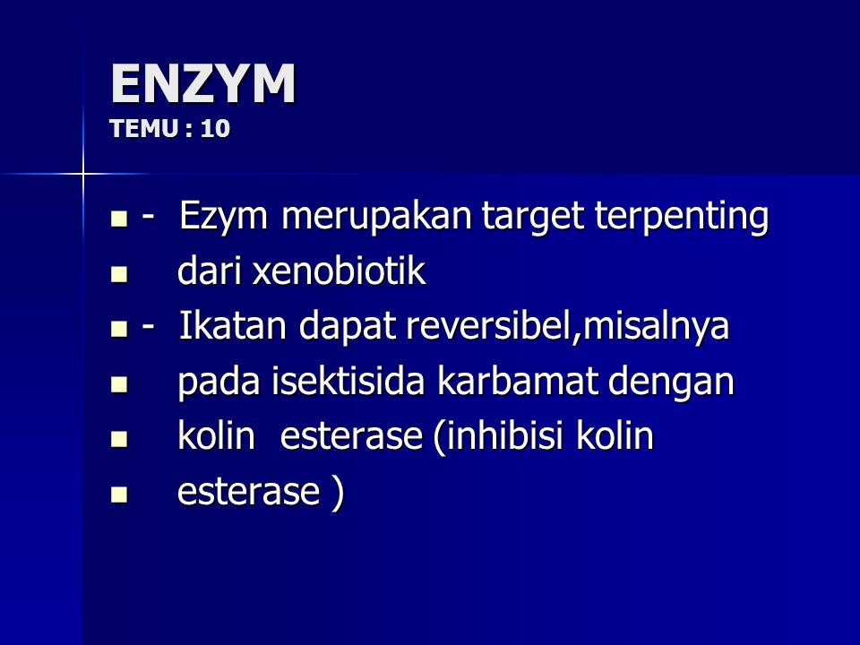 ENZYM TEMU : 10 - Ezym merupakan target terpenting dari xenobiotik
