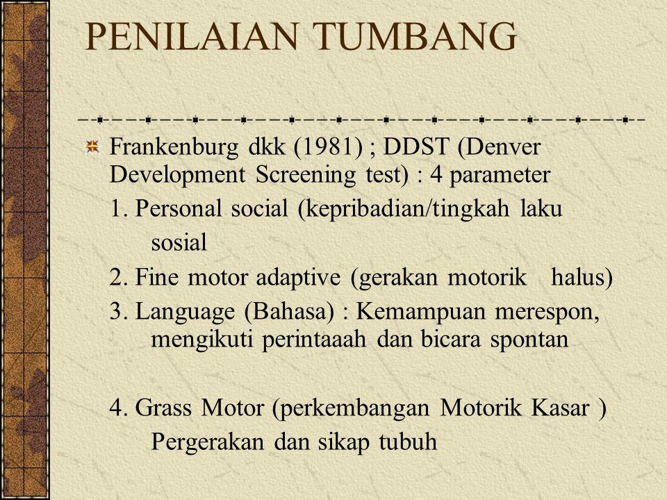 PENILAIAN TUMBANG Frankenburg dkk (1981) ; DDST (Denver Development Screening test) : 4 parameter. 1. Personal social (kepribadian/tingkah laku.