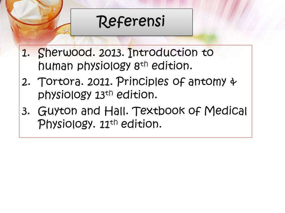 Referensi Sherwood. 2013. Introduction to human physiology 8th edition. Tortora. 2011. Principles of antomy & physiology 13th edition.