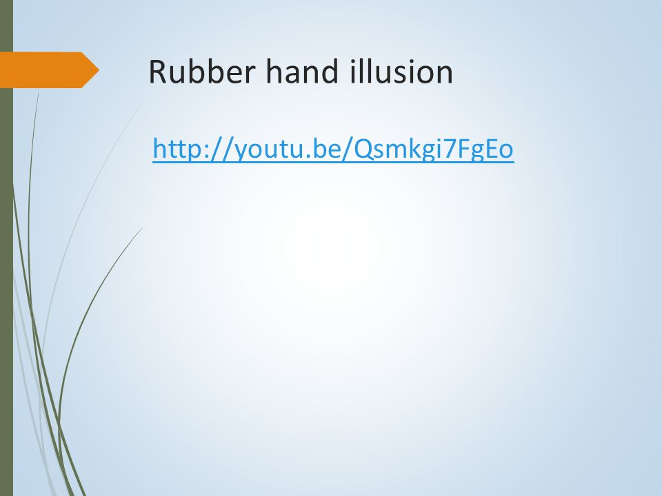 Rubber hand illusion http://youtu.be/Qsmkgi7FgEo