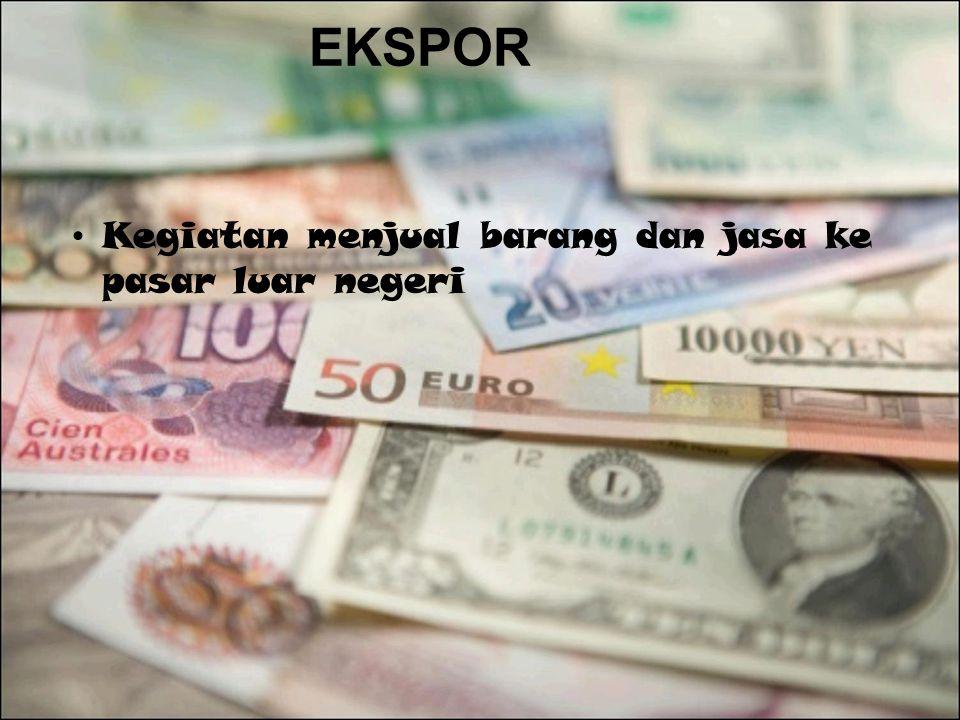 EKSPOR Kegiatan menjual barang dan jasa ke pasar luar negeri