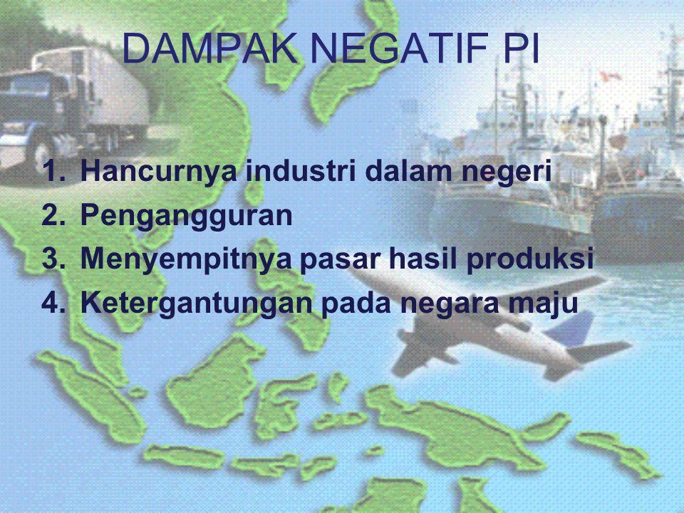 DAMPAK NEGATIF PI Hancurnya industri dalam negeri Pengangguran