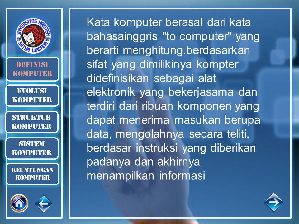 Kata komputer berasal dari kata bahasainggris to computer yang berarti menghitung.berdasarkan sifat yang dimilikinya kompter didefinisikan sebagai alat elektronik yang bekerjasama dan terdiri dari ribuan komponen yang dapat menerima masukan berupa data, mengolahnya secara teliti, berdasar instruksi yang diberikan padanya dan akhirnya menampilkan informasi.