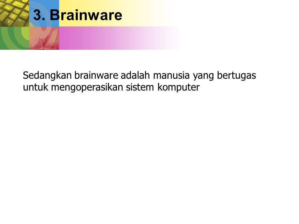3. Brainware Sedangkan brainware adalah manusia yang bertugas untuk mengoperasikan sistem komputer