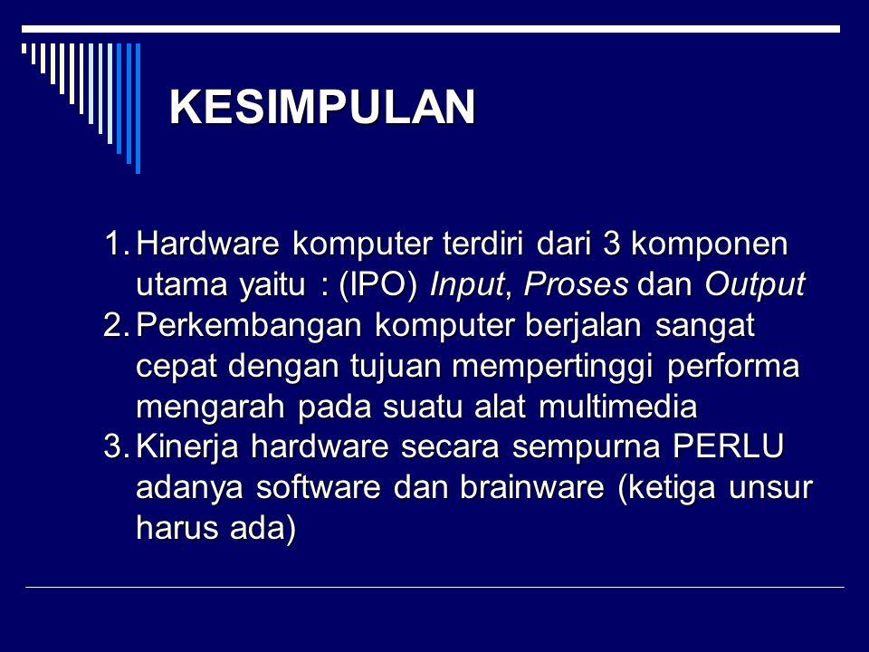 KESIMPULAN Hardware komputer terdiri dari 3 komponen utama yaitu : (IPO) Input, Proses dan Output.