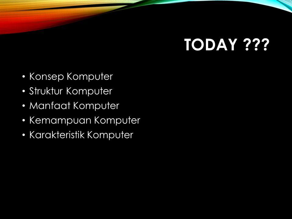 TODAY Konsep Komputer Struktur Komputer Manfaat Komputer