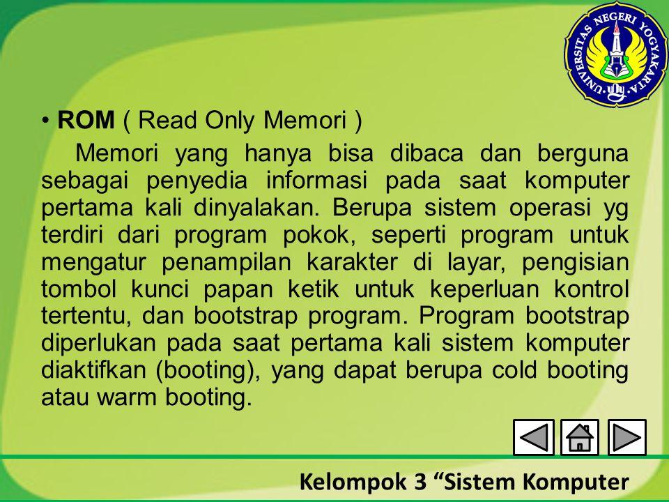 • ROM ( Read Only Memori ) Memori yang hanya bisa dibaca dan berguna sebagai penyedia informasi pada saat komputer pertama kali dinyalakan.