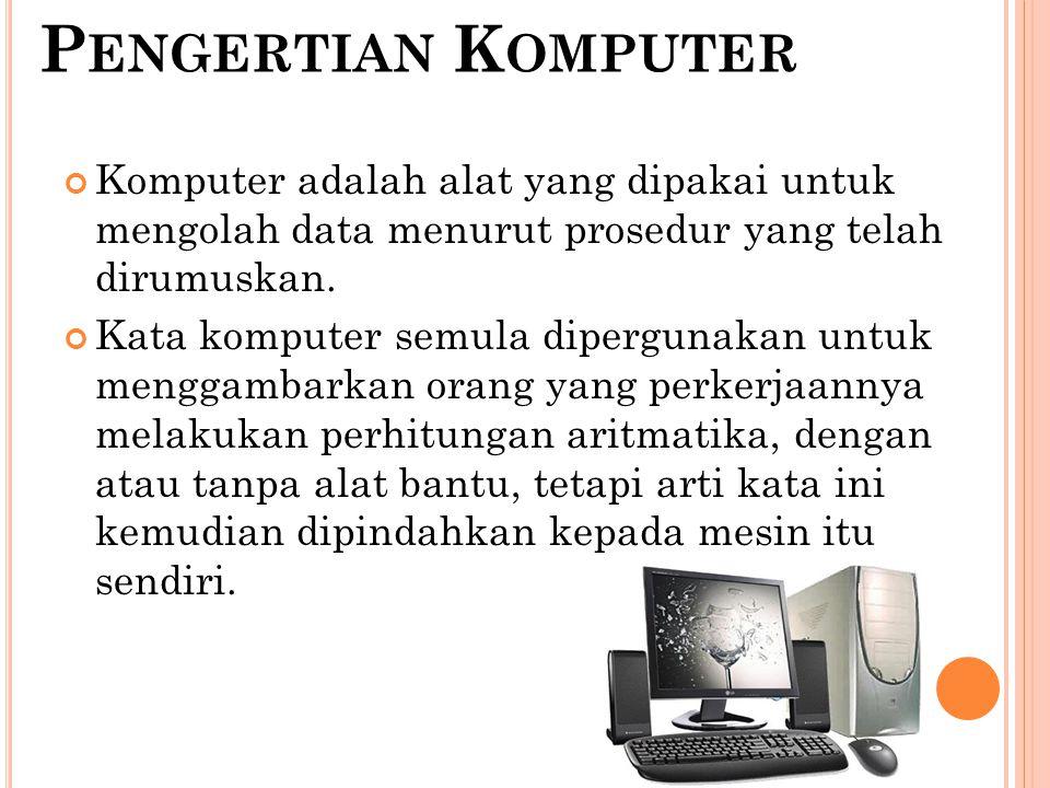 Pengertian Komputer Komputer adalah alat yang dipakai untuk mengolah data menurut prosedur yang telah dirumuskan.
