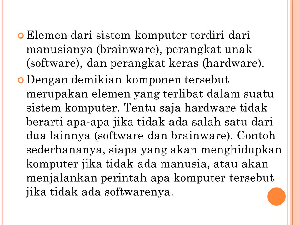 Elemen dari sistem komputer terdiri dari manusianya (brainware), perangkat unak (software), dan perangkat keras (hardware).