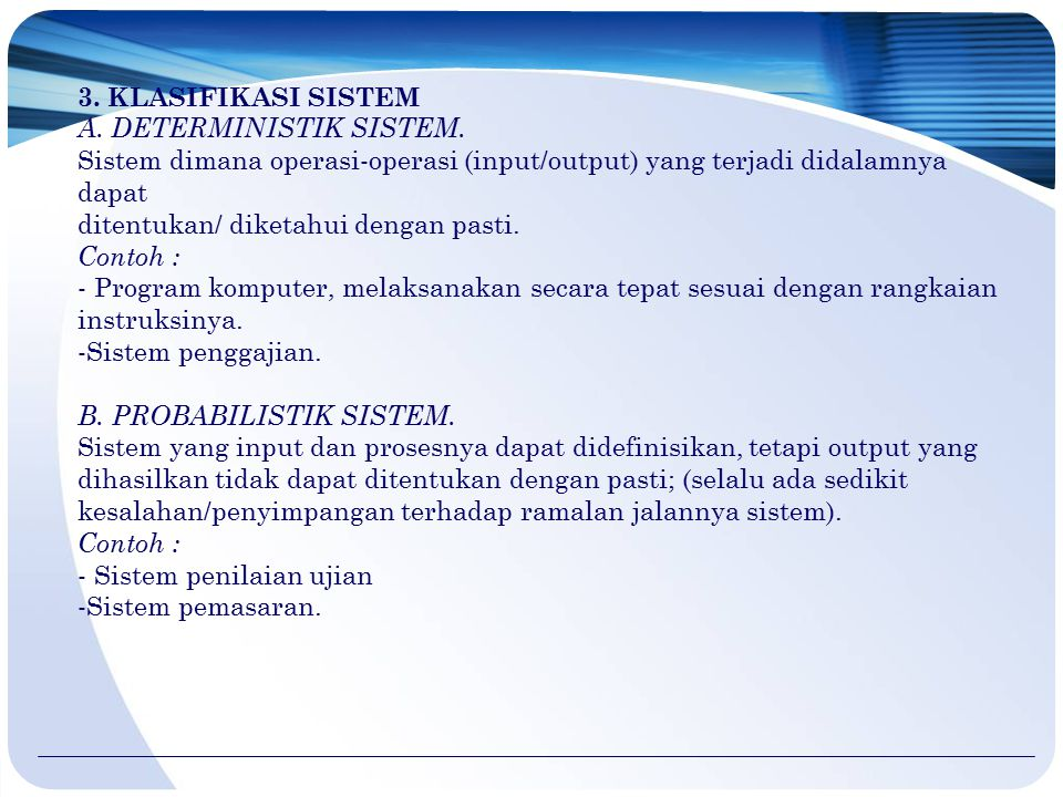 3. KLASIFIKASI SISTEM A. DETERMINISTIK SISTEM. Sistem dimana operasi-operasi (input/output) yang terjadi didalamnya dapat.