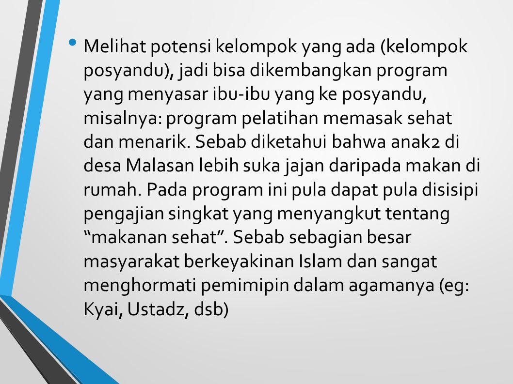 Melihat potensi kelompok yang ada (kelompok posyandu), jadi bisa dikembangkan program yang menyasar ibu-ibu yang ke posyandu, misalnya: program pelatihan memasak sehat dan menarik.